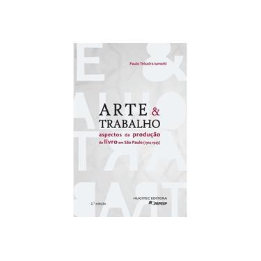 Arte e Trabalho - Aspectos da Produção do Livro Em São Paulo - 1914-1945 - 2ª Ed. 2016 - Iumatti,paulo Teixeira - 9788584040735