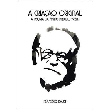 Criação Original, A: A Teoria da Mente Segundo Freud - Francisco Daudt Da Veiga - 9788542105650