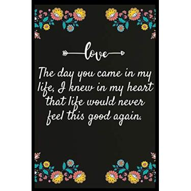 The day you came in my life, I knew in my heart that life would never feel this good again.: Notebook: The perfect wife. I love My wife Forever