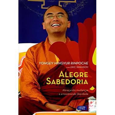 Alegre Sabedoria: Abraçando Mudanças e Encontrando Liberdade - Yongey Mingyur Rinpoche - 9788566864281