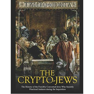 The Crypto-Jews: The History of the Forcibly Converted Jews Who Secretly Practiced Judaism during the Inquisition
