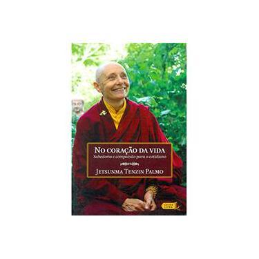 No Coração da Vida: Sabedoria e Compaixão para o Cotidiano - Jetsunma Tenzin Palmo - 9788566864106