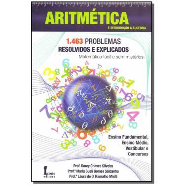 Aritmética e Introdução À Álgebra - 1.463 Problemas Resolvidos e Explicados - Silveira, Prof. Darcy Chaves; Saldanha, Prof.ª Maria Sueli Gomes - 9788527411981