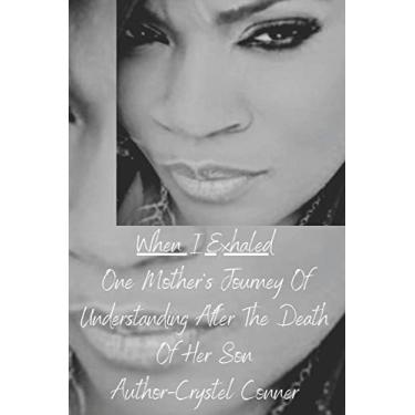 When I Exhaled One Mother Journey Of Understanding After the Death Of Her Son: 2