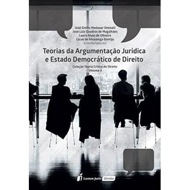 Teorias da Argumentação Jurídica e Estado Democrático de Direito – Volume 4. Coleção Teoria Crítica do Direito - José Emílio Medauar Ommati - 9788551901410