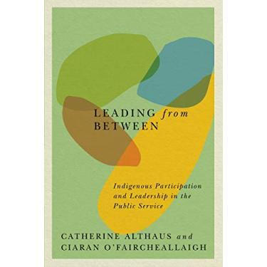 Leading from Between: Indigenous Participation and Leadership in the Public Service (Volume 94)