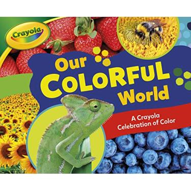 Our Colorful World: A Crayola ® Celebration of Color