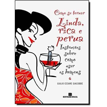 Como Se Tornar Linda , Rica e Perua - Instruções Sobre Como Usar os Homens - Giacobbe, Giulio Cesare - 9788528613506