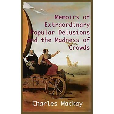 MEMOIRS OF EXTRAORDINARY POPULAR DELUSIONS AND THE Madness of Crowds.: Unabridged and Illustrated Edition