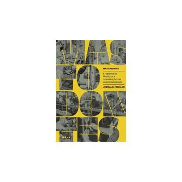 Mastodontes: A história da fábrica e a construção do mundo moderno - Joshua B. Freeman - 9788588808782