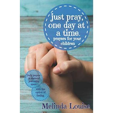just pray, one day at a time.: prayers for your children