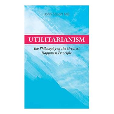 Utilitarianism – The Philosophy of the Greatest Happiness Principle: What Is Utilitarianism (General Remarks), Proof of the Greatest-happiness ... the Idea, Common Criticisms of Utilitarianism