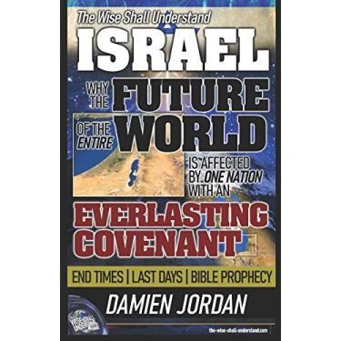 The Wise Shall Understand ISRAEL: Why the Future of the Entire World is Affected by One Nation with an Everlasting Covenant: 1