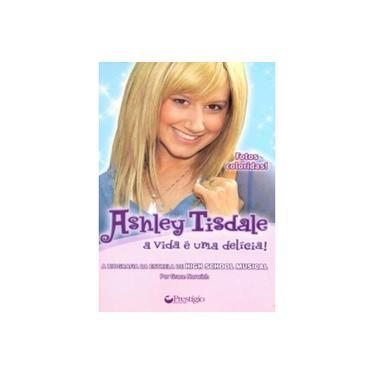 Ashley Tisdale - A Vida É uma Delícia - A Biografia da Estrela do High School Musical - Norwich, Grace - 9788577480456