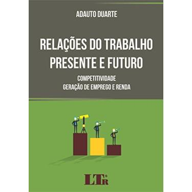 Relações do Trabalho Presente e Futuro. Competitividade, Geração de Emprego e Renda - Adauto Duarte - 9788536190969