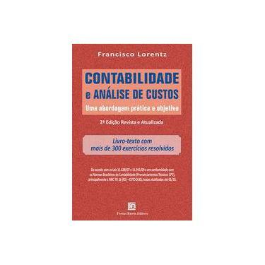 Contabilidade E Análise De Custos - Uma Abordagem Prática E Objetiva - Revista E Atualizada - Mais De 300 Exercícios Res - Lorentz,francisco - 9788579873140