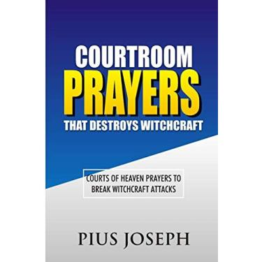 Courtroom Prayers that Destroy Witchcraft: Courts of Heaven Prayers to Break Witchcraft Attacks