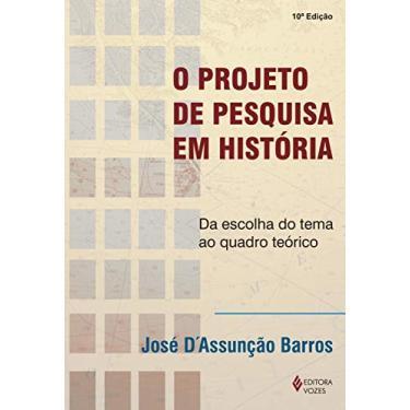 O Projeto de Pesquisa em História - Da Escolha do Tema ao Quadro Teórico - Barros, José D´assunção - 9788532631824