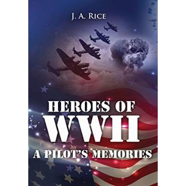 Heroes of WWII ~ A Pilot's Memories