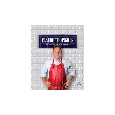 Claude Troisgros: histórias, dicas e receitas - Claude Troisgros - 9788543106755
