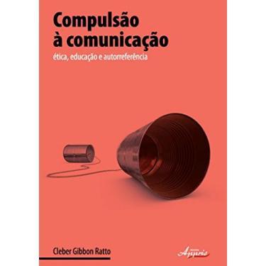 Compulsão À Comunicação - Ética, Educação e Autorreferência - Gibbon Ratto, Cleber - 9788581920757