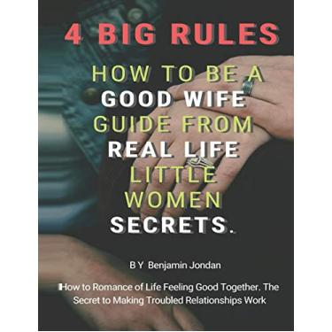 4 Big Rules How to Be a Good Wife Guide From Real Life Little Women Secrets: How to Romance of Life Feeling Good Together. The Secret to Making Troubled Relationships Work