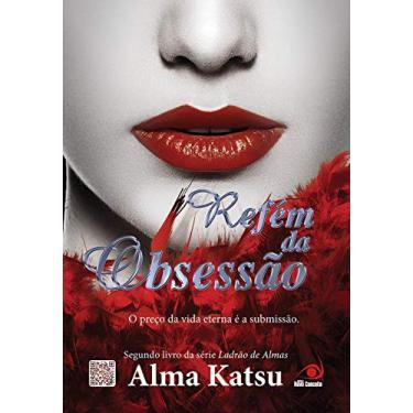 Refém da Obsessão - o Preço da Vida Eterna É A Submissão - Katsu, Alma - 9788581632391