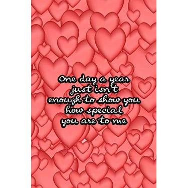 One day a year just isn't enough to show you how special you are to me: Valentine Day Gift for Girlfriend Boyfriend Mom Dad Son Daughter or Someone You Love - Cover