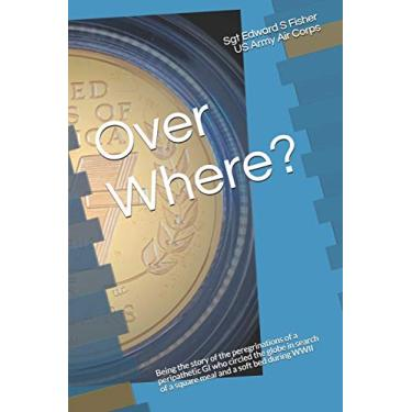 Over Where?: Being the story of the peregrinations of a peripathetic GI who circled the globe in search of a square meal and a soft bed in WWII