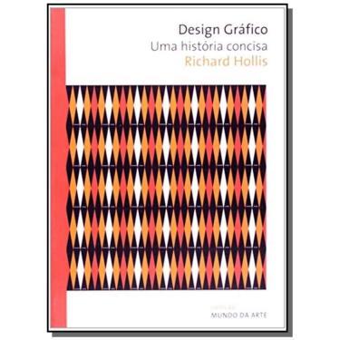 Design Gráfico - Uma História Concisa - 2ª Ed. 2010 - Hollis, Richard - 9788578273453