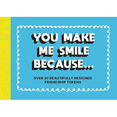 You Make Me Smile Because: Over 30 beautifully designed friendship tokens