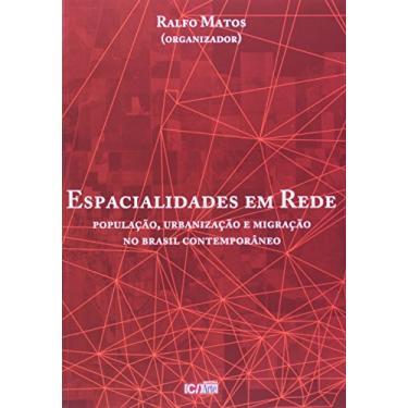 Espacialidades em Rede - População, Urbanização e Migração no Brasil Contemporâneo - Matos, Ralfo - 9788576230243