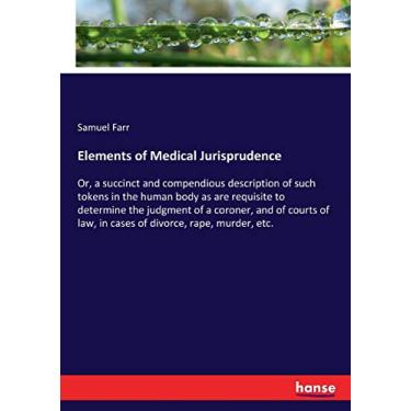 Elements of Medical Jurisprudence: Or, a succinct and compendious description of such tokens in the human body as are requisite to determine the ... law, in cases of divorce, rape, murder, etc.