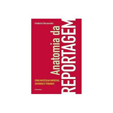 Anatomia da Reportagem - Como Investigar Empresas, Governos e Tribunais - Vasconcelos, Frederico - 9788574028637