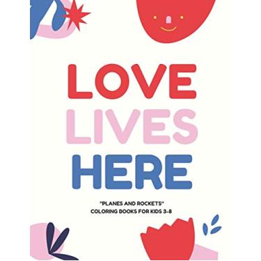 Love Lives Here: PLANES and ROCKETS, Coloring Book for Kids 3 to 8 Years, Large 8.5 x 11 inches White Paper, Soft