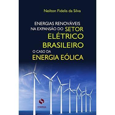 Energias Renováveis na Expansão do Setor Elétrico Brasileiro - Silva, Neilton Fidelis Da - 9788568483114