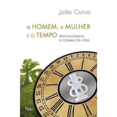 O Homem, A Mulher e o Tempo - Revitalizando A Chama da Vida - Curvo, João - 9788532528056