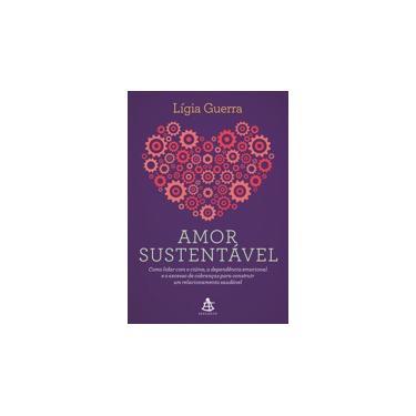 Amor Sustentável - Como Lidar Com O Ciúme, A Dependência Emocional E O Excesso De Cobranças Para Construir Um Relacionam - Guerra,lígia - 9788543106571