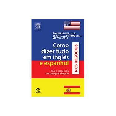 Como Dizer Tudo em Inglês e Espanhol nos Negócios - Ron Martinez, Cristina A. Schumacher E Victor Ayala - 9788535231656