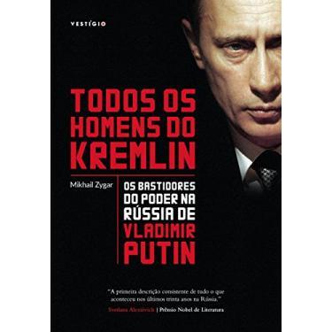 Todos os Homens do Kremlin. Os Bastidores do Poder na Rússia de Vladimir Putin - Mikhail Zygar - 9788582864173