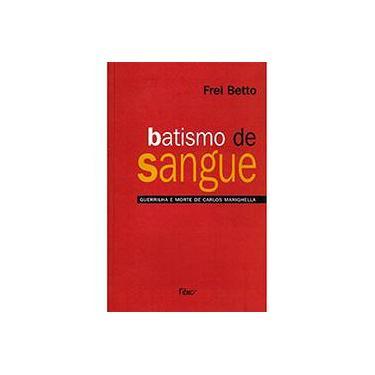 Batismo de Sangue - Guerrilha e Morte de Carlos Marighella - 14º Ed. 2006 - Frei Betto - 9788532520616