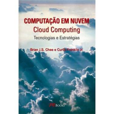 Computação Em Nuvem - Cloud Computing - Tecnologias e Estratégias - J.s. Chee, Brian; Curtis Franklin Jr. - 9788576802075