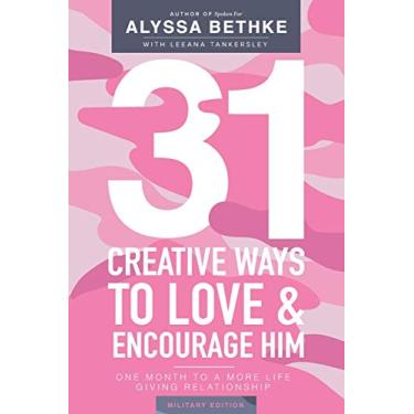 31 Creative Ways To Love and Encourage Him (Military Edition): One Month To a More Life Giving Relationship (31 Day Challenge Military Edition) (Volume 2)
