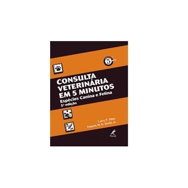 Consulta Veterinária Em 5 Minutos - Espécies Canina e Felina - 5ª Ed. 2015 - Smith, Francis W. K., Jr.; Tilley, Larry P. - 9788520434628