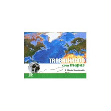 Trabalhando com Mapas O Mundo Desenvolvido: Didáticos - Ensino Fundamental II Geografia - 6º Ano, 7º Ano, 8º Ano, 9º Ano - Editora Ática - 9788508134595