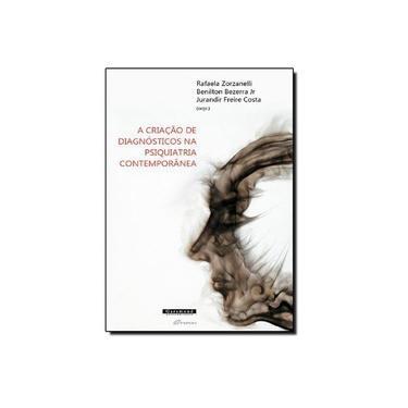 A Criação de Diagnósticos da Psiquiatria Contemporânea - Bezerra Jr, Benilton; Zorzanelli, Rafaela; Costa, Jurandir Freira - 9788576173908