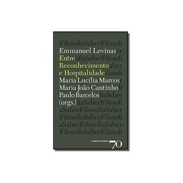 Emmanuel Levinas - Entre Reconhecimento e Hospitalidade - Emmanuel Levinas - 9789724416496