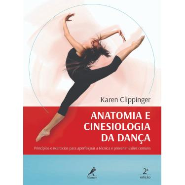 Anatomia e Cinesiologia da Dança: Princípios e Exercícios Para Aperfeiçoar a Técnica e Prevenir Lesões Comuns - Karen Clippinger - 9788520456255