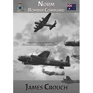 Norm - Bomber Command: The Story of Francis Norman Crouch, the first Australian to fly a Lancaster Bomber in WWII