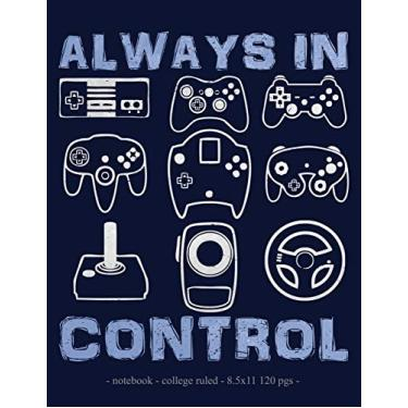 Always in Control: School Notebook Video Game Player Boys Gift 8.5x11 College Ruled: 28